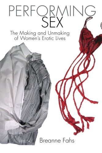 Performing Sex: The Making and Unmaking of Women's Erotic Lives: Fahs, Breanne