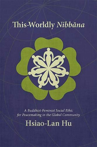 This Worldly Nibbana: A Buddhist Feminist Social Ethic for Peacemaking in the Global Community: Hu,...