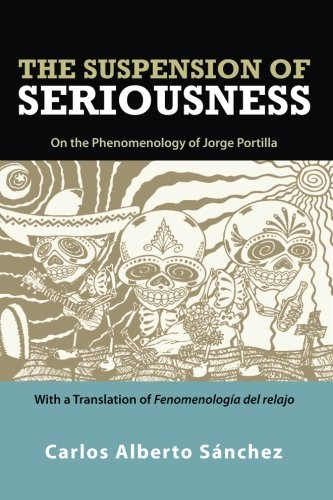 The Suspension of Seriousness: On the Phenomenology of Jorge Portilla, With a Translation of ...