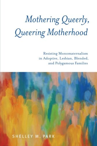 Mothering Queerly, Queering Motherhood: Resisting Monomaternalism in Adoptive, Lesbian, Blended, ...