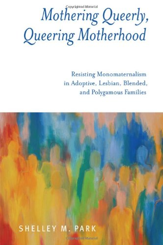 9781438447179: Mothering Queerly, Queering Motherhood: Resisting Monomaternalism in Adoptive, Lesbian, Blended, and Polygamous Families
