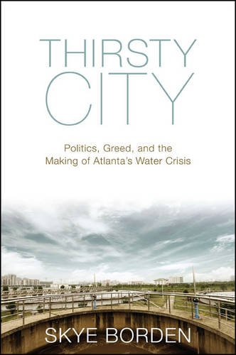 Thirsty City: Politics, Greed, and the Making of Atlanta s Water Crisis (Hardback): Skye Borden