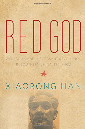 Red God: Wei Baqun and His Peasant Revolution in Southern China, 1894-1932 (Hardback): Xiaorong Han