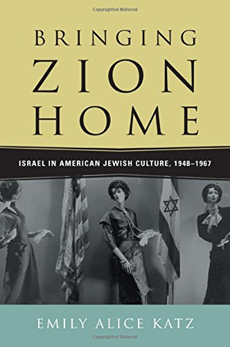 Bringing Zion Home: Israel in American Jewish Culture, 1948 -1967: Katz, Emily Alice