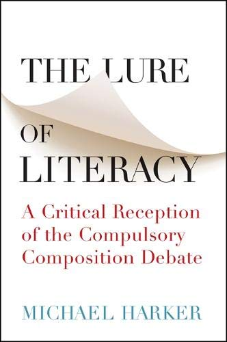 The Lure of Literacy: A Critical Reception of the Compulsory Composition Debate: Harker, Michael