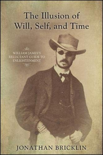 The Illusion of Will, Self, and Time: William James s Reluctant Guide to Enlightenment (Hardback): ...