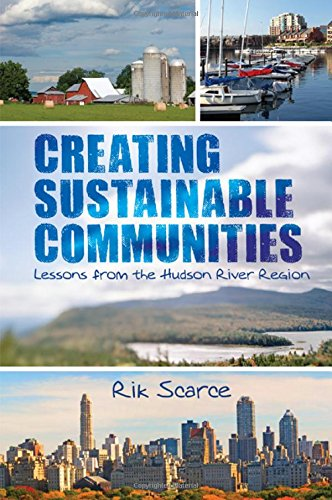 Creating Sustainable Communities: Lessons from the Hudson River Region (Hardback): Rik Scarce