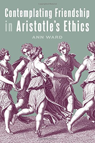 Contemplating Friendship in Aristotle's Ethics (SUNY series in Ancient Greek Philosophy): Ann ...