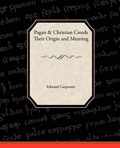 Pagan-Christian Creeds Their Origin and Meaning: Edward Carpenter