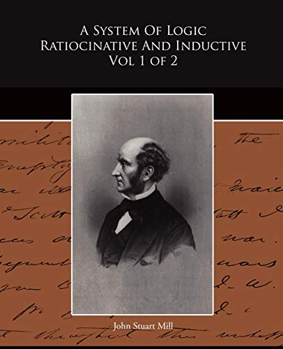 A System Of Logic Ratiocinative And Inductive Vol 1 of 2: John Stuart Mill