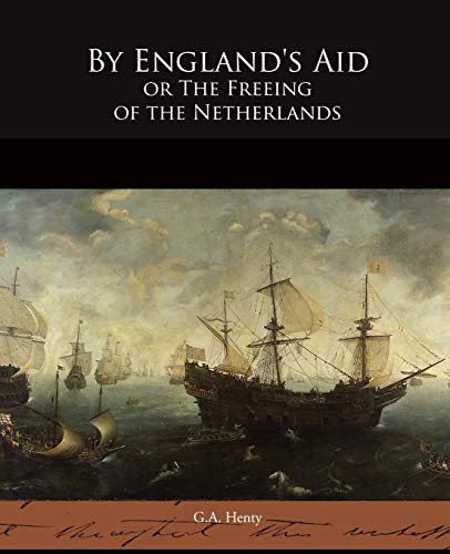 By Englands Aid or the Freeing of the Netherlands: G. A. Henty