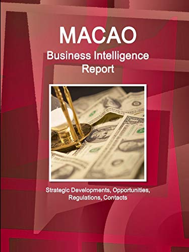 Macao Business Intelligence Report - Strategic Developments, Opportunities, Regulations, Contacts: ...