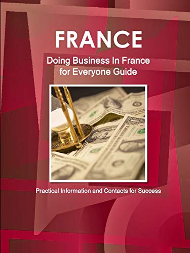 France: Doing Business In France for Everyone Guide - Practical Information and Contacts for ...