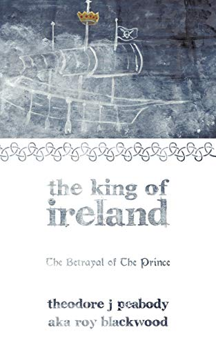 The King of Ireland: The Betrayal of the Prince: Theodore J. Peabody