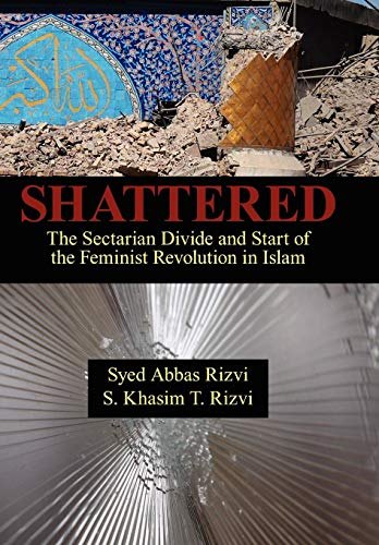 Shattered: The Sectarian Divide and Start of the Feminist Revolution in Islam: Syed Abbas Rizvi
