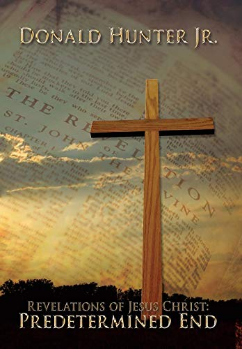 Revelations of Jesus Christ: Predetermined End: Donald R. Hunter Jr.
