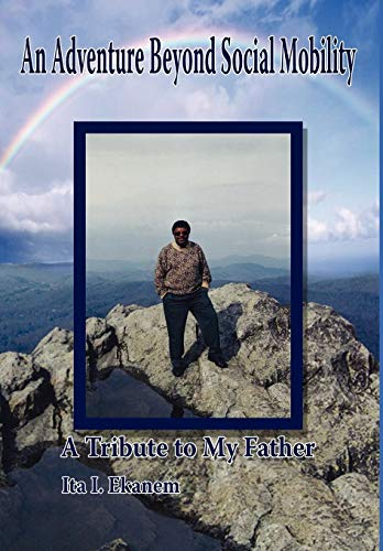 An Adventure Beyond Social Mobility: A Tribute to My Father: Ita I. Ekanem
