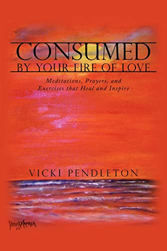 Consumed by Your Fire of Love: Meditations, Prayers, and Exercises that Heal and Inspire: Vicki ...