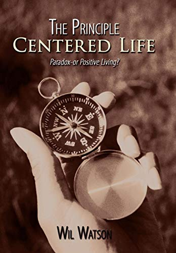 The Principle Centered Life: Paradox -- Or Positive Living?: Wil Watson