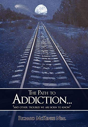 The Path to Addiction.: And Other Troubles We Are Born to Know.: Richard McKenzie Neal