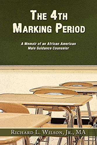 The 4th Marking Period A Memoir of an African American Male Guidance Counselor: Jr. , Ma Richard L....