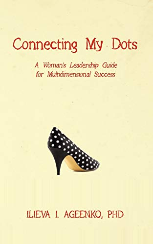 Connecting My Dots: A Womans Leadership Guide for Multidimensional Success: Ph. D. , Ilieva I. ...