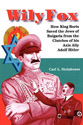 Wily Fox: How King Boris Saved the Jews of Bulgaria from the Clutches of his Axis Ally Adolf Hitler...
