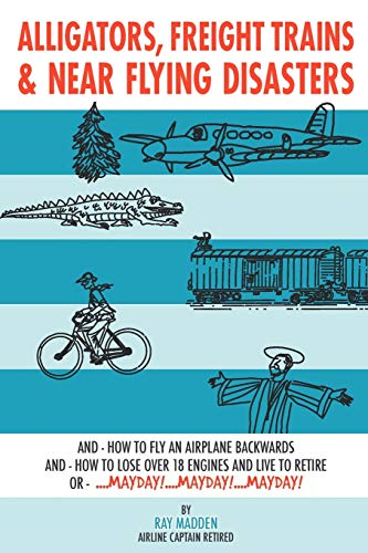 9781438926339: Alligators, Freight Trains & Near Flying Disasters: How To Fly An Airplane Backwards, And How To Lose Over 18 Engines And Live To Retire Or Mayday, Mayday, Mayday