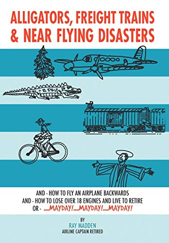 9781438926346: Alligators, Freight Trains & Near Flying Disasters: How To Fly An Airplane Backwards, And How To Lose Over 18 Engines And Live To Retire Or Mayday, Mayday, Mayday