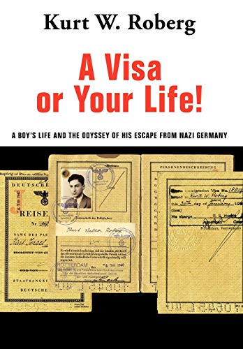 A Visa or Your Life: A Boys Life and the Odyssey of His Escape from Nazi Germany: Kurt W. Roberg