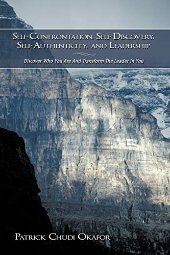 9781438932415: Self-Confrontation, Self-Discovery, Self-Authenticity, and Leadership: Discover Who You Are And Transform The Leader In You