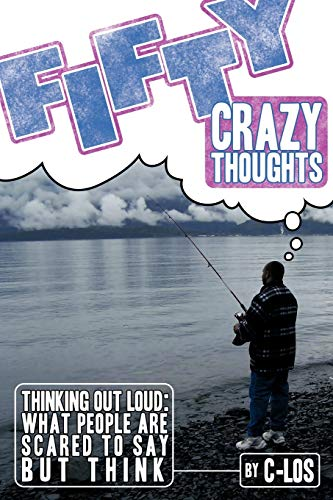 Fifty Crazy Thoughts: Thinking Out Loud: What People Are Scared to Say But Think: C-Los C-Los
