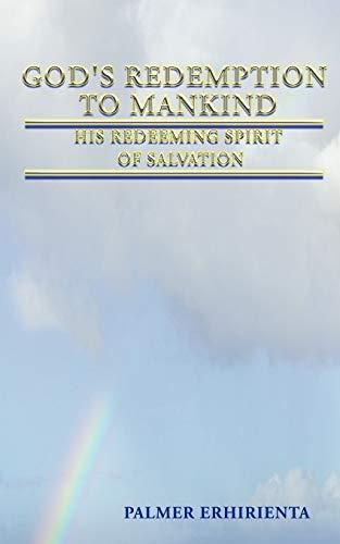 Gods Redemption to Mankind His Redeeming Spirit of Salvation: Palmer Erhirienta