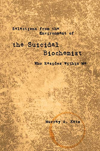 Selections from the Environment of the Suicidal Biochemist Who Resides Within Me: Murray A. Katz