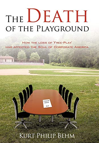 9781438937151: The Death of the Playground: How the loss of 'Free-Play' has affected the Soul of Corporate America