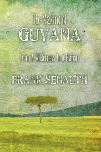 The Making of Guyana: From A Wilderness: Senauth, Frank