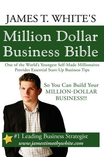 9781438938875: James T. White's Million Dollar Business Bible: One of the World's Youngest Self-Made Millionaires Provides Essential Start-Up Business Tips So You Can Build Your Million-Dollar Business