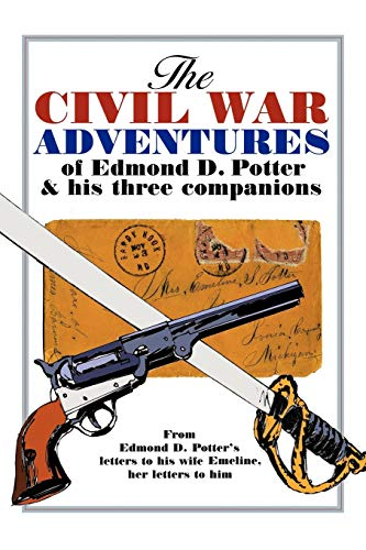 9781438939216: The Civil War Adventures of Edmond D. Potter & His Three Companions: From Edmond D. Potter's Letters to His Wife Emeline, Her Letters to Him