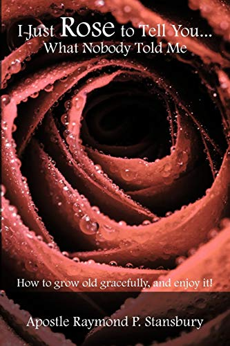 9781438942315: I Just Rose to Tell You What Nobody Told Me...: How to age gracefully, and enjoy it!