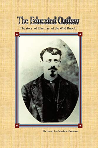 The Educated Outlaw; The story of Elzy Lay of the Wild Bunch: Murdock, Harvey Lay