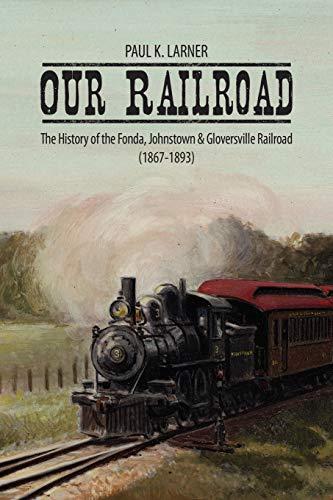 Our Railroad: The History of the Fonda, Johnstown Gloversville Railroad (1867-1893): Paul K. Larner