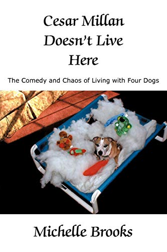Cesar Millan Doesnt Live Here The Comedy and Chaos of Living with Four Dogs: Michelle Brooks