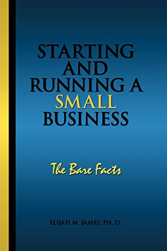 Starting and Running a Small Business: The Bare Facts: Ph. D Elijah M. James