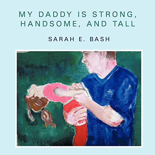My Daddy Is Strong, Handsome, And Tall: Sarah E. Bash
