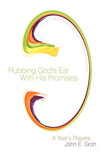 Rubbing God's Ear With His Promises: A Year's Prayers - SIGNED BY AUTHOR: Groh, John E.