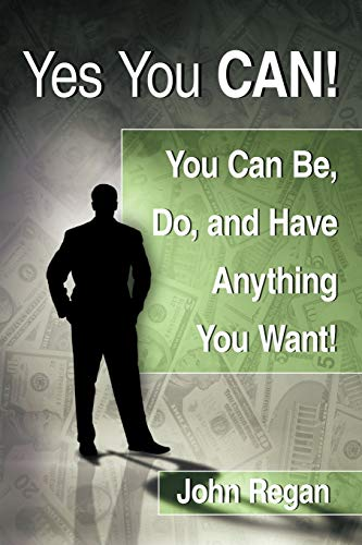 Yes You Can: You Can Be, Do and Have Anything You Want: John Regan