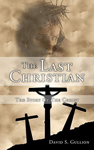 The Last Christian: The Story Of The Christ: Gullion, David S.
