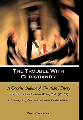 The Trouble with Christianity: A Concise Outline of Christian History: From the Traditional Western...