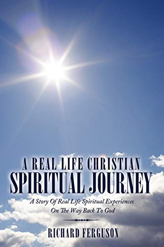 A Real Life Christian Spiritual Journey: A Story Of Real Life Spiritual Experiences On The Way Back...