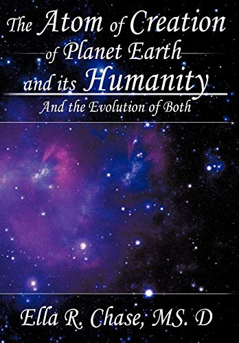The Atom of Creation of Planet Earth and Its Humanity: And the Evolution of Both: MS. D Ella R. ...